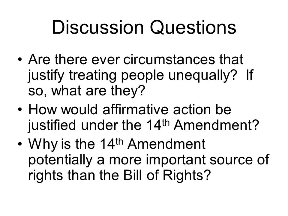 Discussion Questions Are there ever circumstances that justify treating people unequally? If so, what are they? How would affirmative action be justif