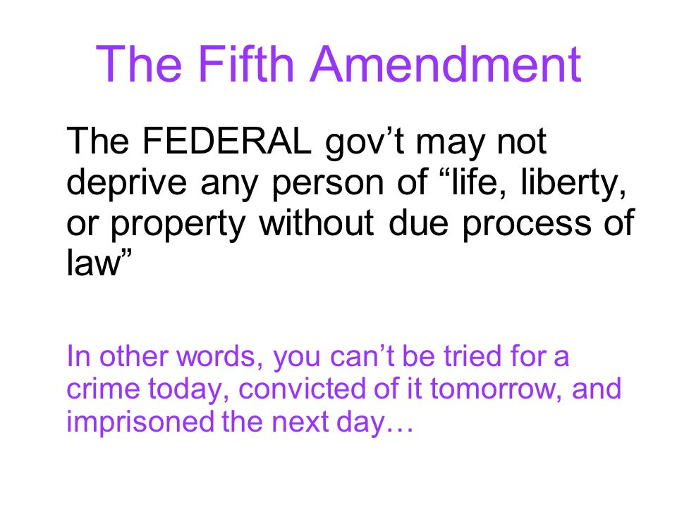 """The Fifth Amendment The FEDERAL gov't may not deprive any person of """"life, liberty, or property without due process of law"""" In other words, you can't"""