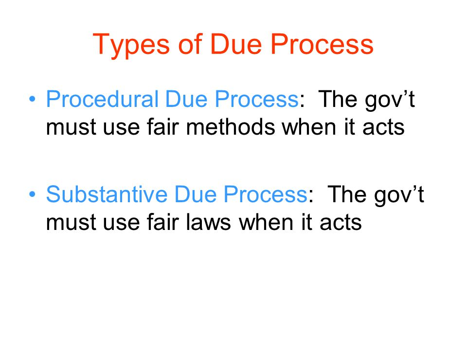 Types of Due Process Procedural Due Process: The gov't must use fair methods when it acts Substantive Due Process: The gov't must use fair laws when i