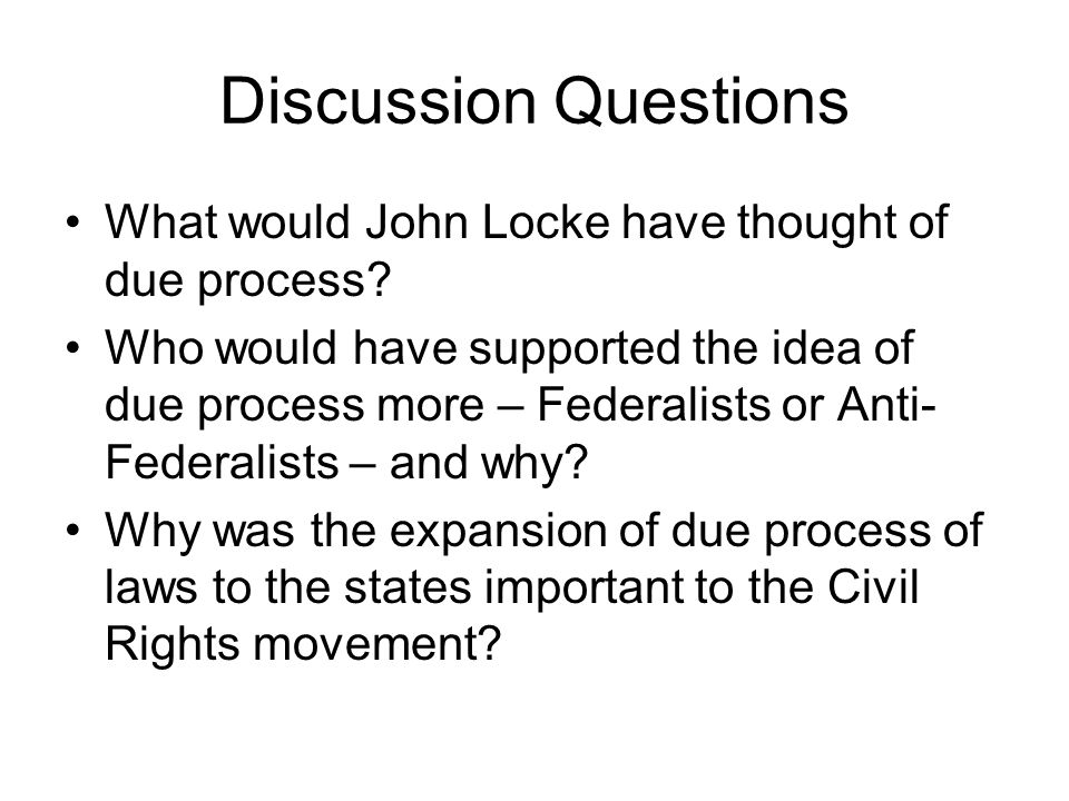Discussion Questions What would John Locke have thought of due process? Who would have supported the idea of due process more – Federalists or Anti- F