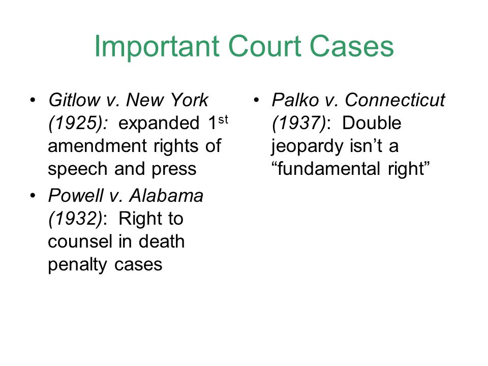 Important Court Cases Gitlow v. New York (1925): expanded 1 st amendment rights of speech and press Powell v. Alabama (1932): Right to counsel in deat