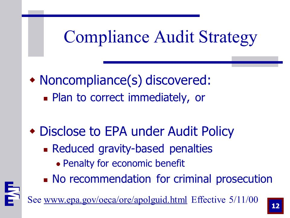 12 Compliance Audit Strategy  Noncompliance(s) discovered: Plan to correct immediately, or  Disclose to EPA under Audit Policy Reduced gravity-based penalties Penalty for economic benefit No recommendation for criminal prosecution See   Effective 5/11/00www.epa.gov/oeca/ore/apolguid.html