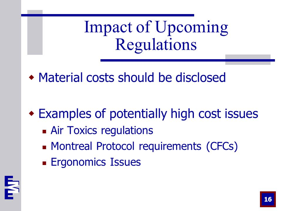 16 Impact of Upcoming Regulations  Material costs should be disclosed  Examples of potentially high cost issues Air Toxics regulations Montreal Protocol requirements (CFCs) Ergonomics Issues