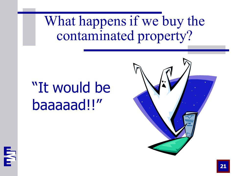 21 What happens if we buy the contaminated property It would be baaaaad!!
