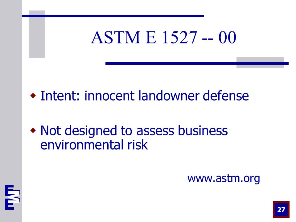 27 ASTM E  Intent: innocent landowner defense  Not designed to assess business environmental risk