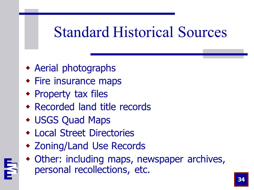 34 Standard Historical Sources  Aerial photographs  Fire insurance maps  Property tax files  Recorded land title records  USGS Quad Maps  Local Street Directories  Zoning/Land Use Records  Other: including maps, newspaper archives, personal recollections, etc.