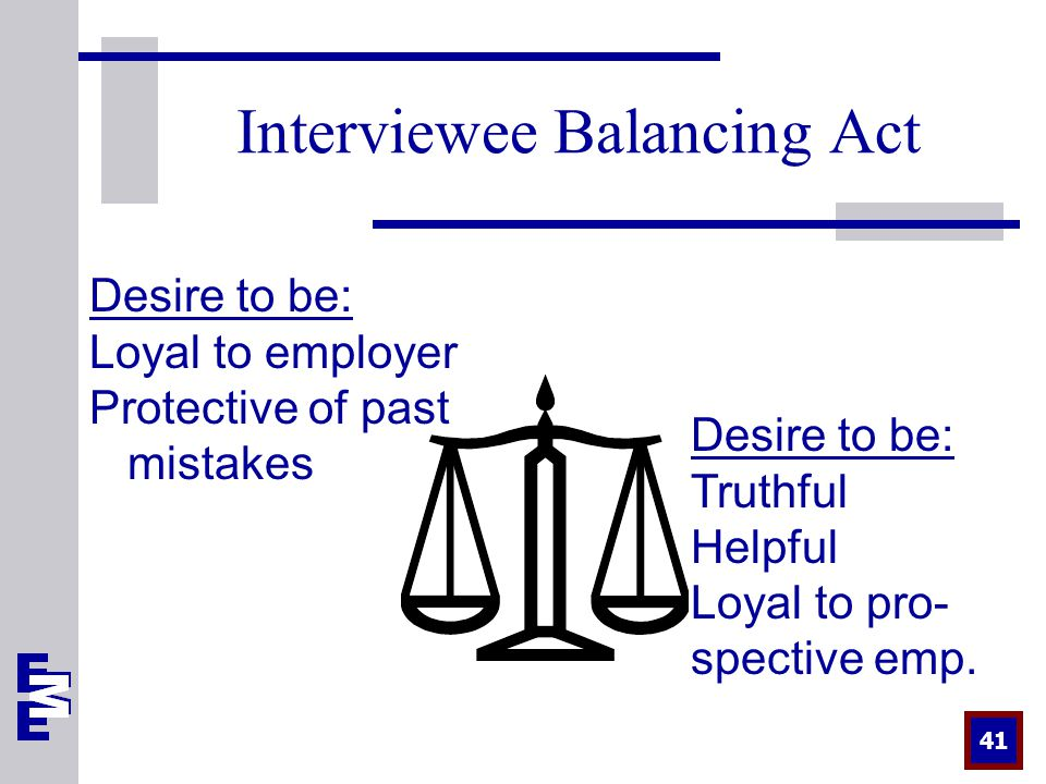 41 Interviewee Balancing Act Desire to be: Truthful Helpful Loyal to pro- spective emp.
