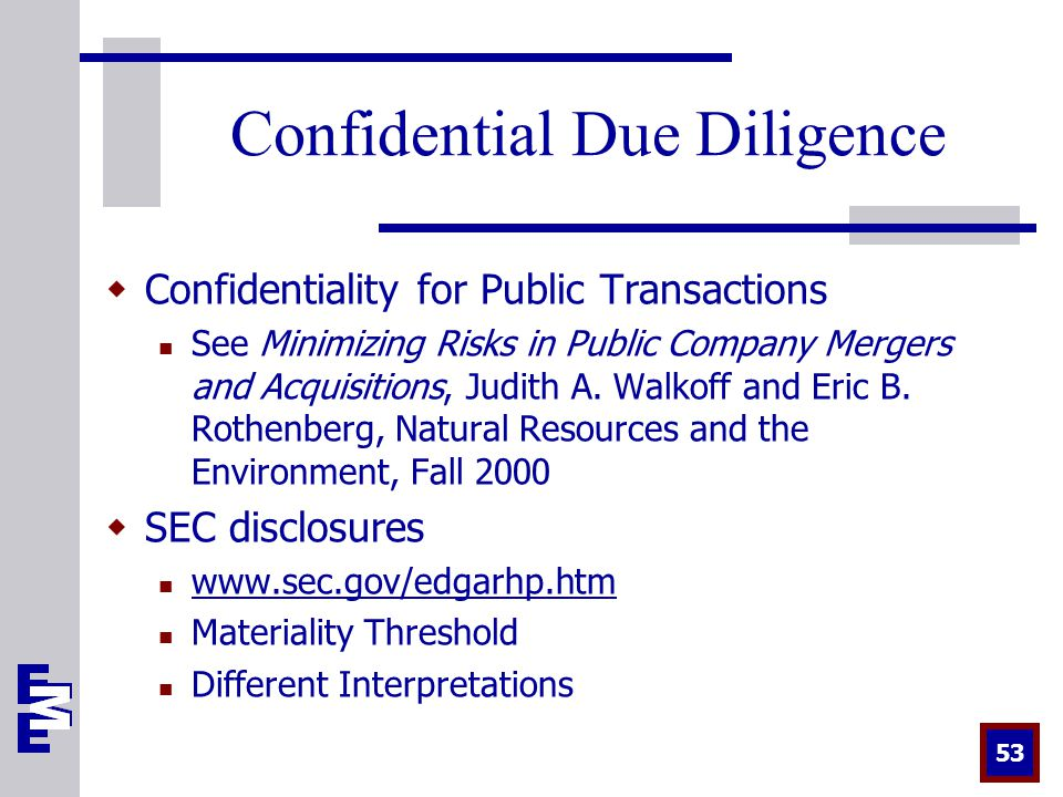 53 Confidential Due Diligence  Confidentiality for Public Transactions See Minimizing Risks in Public Company Mergers and Acquisitions, Judith A.