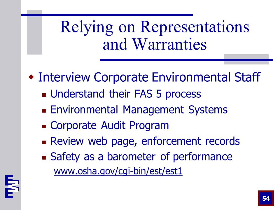 54 Relying on Representations and Warranties  Interview Corporate Environmental Staff Understand their FAS 5 process Environmental Management Systems Corporate Audit Program Review web page, enforcement records Safety as a barometer of performance