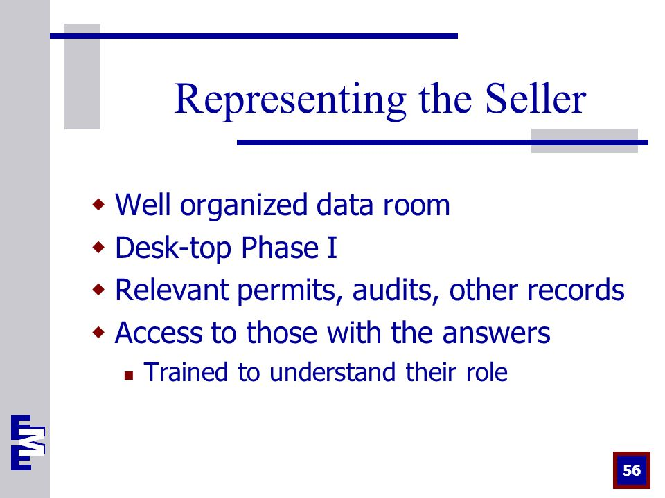 56 Representing the Seller  Well organized data room  Desk-top Phase I  Relevant permits, audits, other records  Access to those with the answers Trained to understand their role