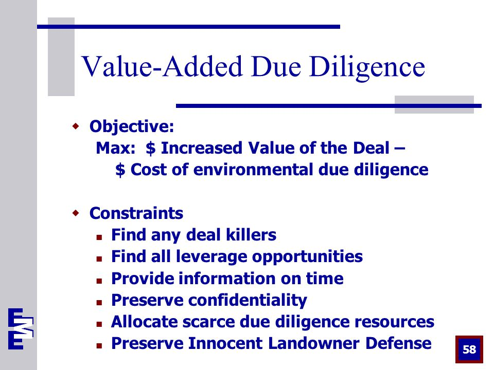 58 Value-Added Due Diligence  Objective: Max: $ Increased Value of the Deal – $ Cost of environmental due diligence  Constraints Find any deal killers Find all leverage opportunities Provide information on time Preserve confidentiality Allocate scarce due diligence resources Preserve Innocent Landowner Defense