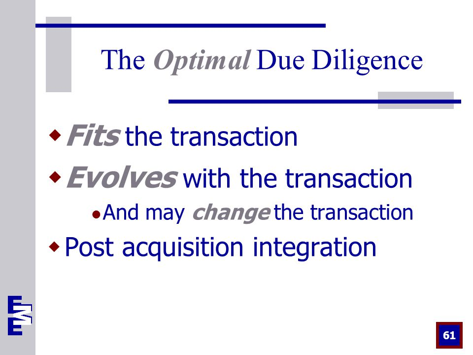 61 The Optimal Due Diligence  Fits the transaction  Evolves with the transaction And may change the transaction  Post acquisition integration