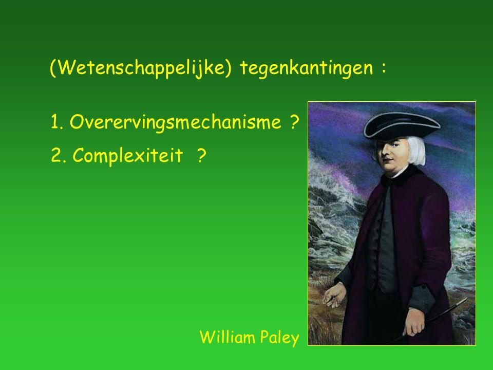 (Wetenschappelijke) tegenkantingen : 1. Overervingsmechanisme 2. Complexiteit William Paley