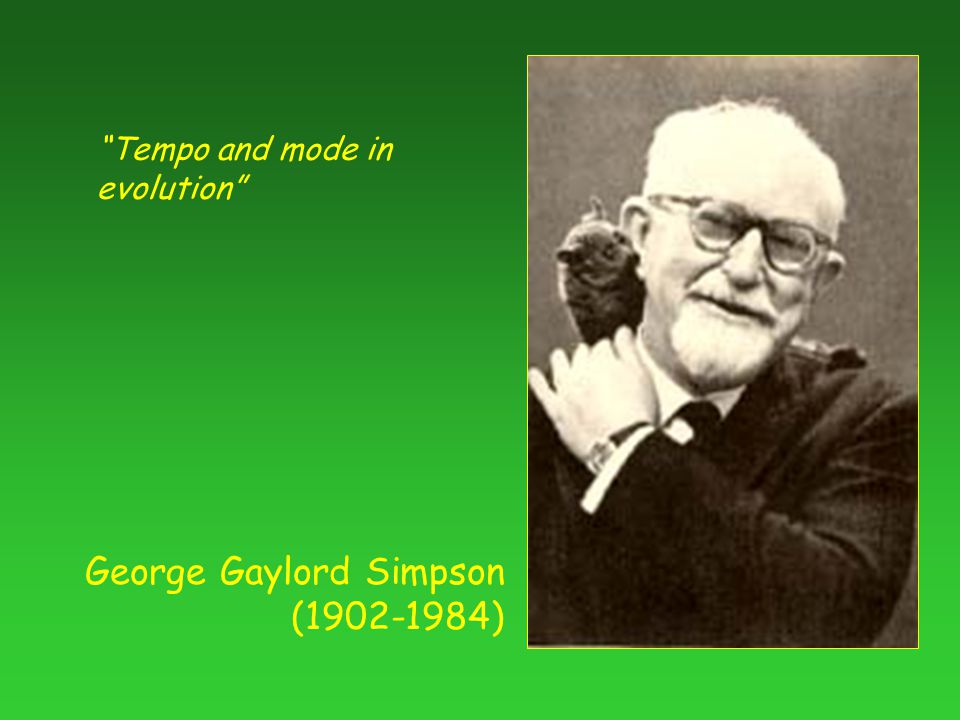 George Gaylord Simpson ( ) Tempo and mode in evolution