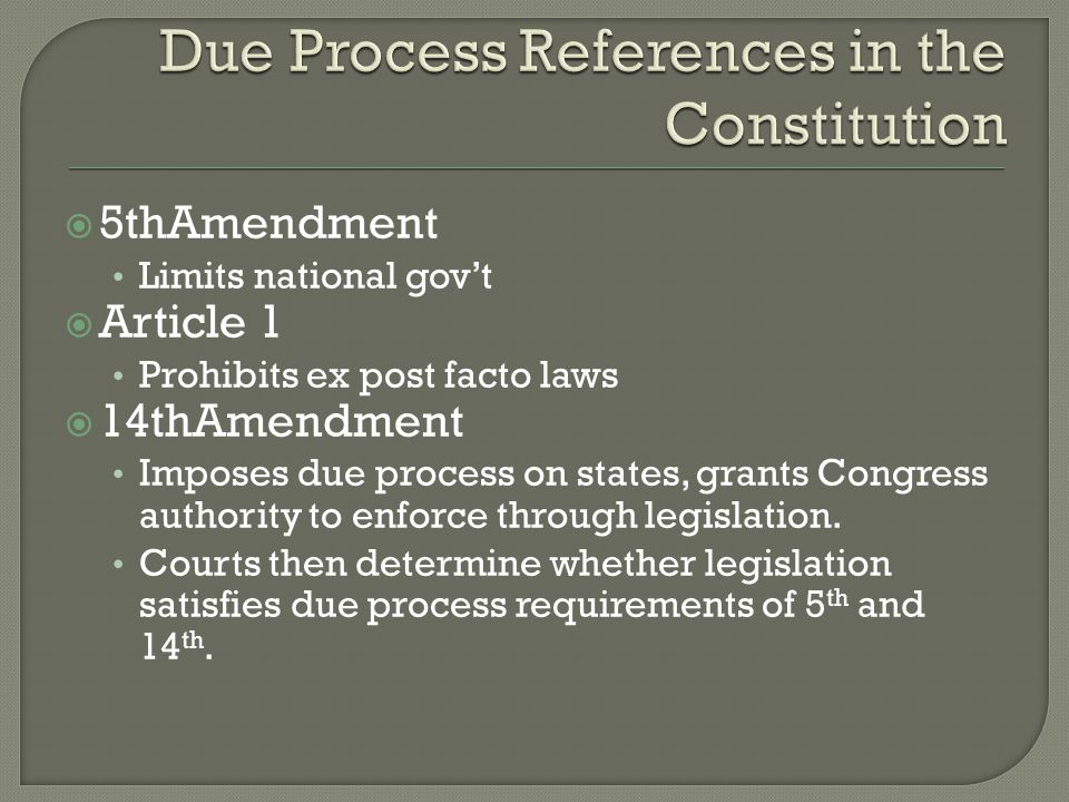  5thAmendment Limits national gov't  Article 1 Prohibits ex post facto laws  14thAmendment Imposes due process on states, grants Congress authority to enforce through legislation.