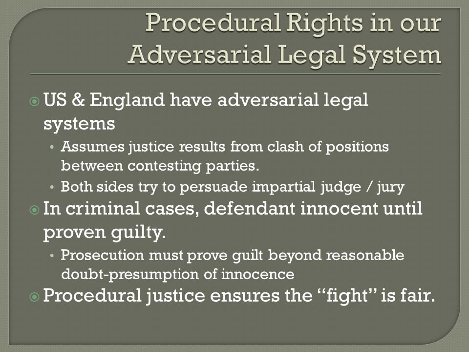  US & England have adversarial legal systems Assumes justice results from clash of positions between contesting parties.