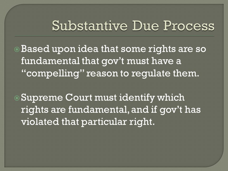  Based upon idea that some rights are so fundamental that gov't must have a compelling reason to regulate them.