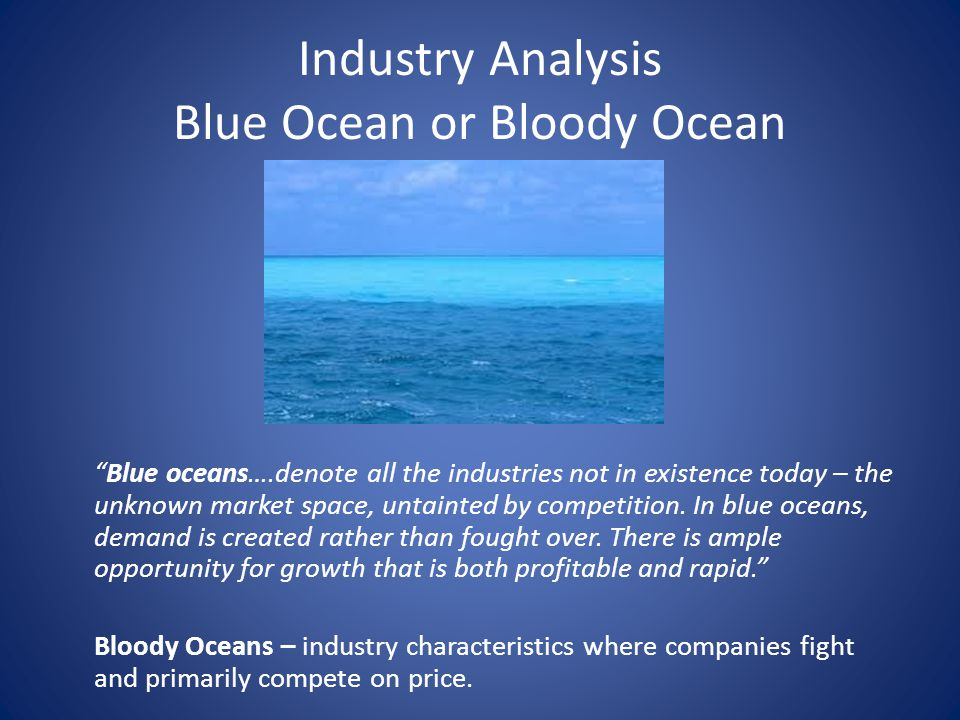 Industry Analysis Blue Ocean or Bloody Ocean Blue oceans….denote all the industries not in existence today – the unknown market space, untainted by competition.