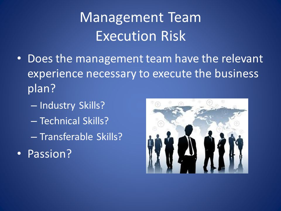Management Team Execution Risk Does the management team have the relevant experience necessary to execute the business plan? – Industry Skills? – Tech