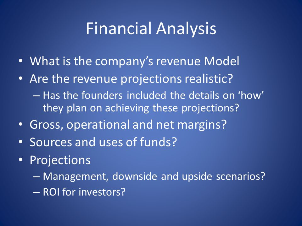 Financial Analysis What is the company's revenue Model Are the revenue projections realistic? – Has the founders included the details on 'how' they pl