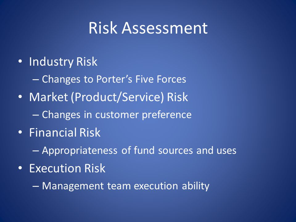 Risk Assessment Industry Risk – Changes to Porter's Five Forces Market (Product/Service) Risk – Changes in customer preference Financial Risk – Appropriateness of fund sources and uses Execution Risk – Management team execution ability