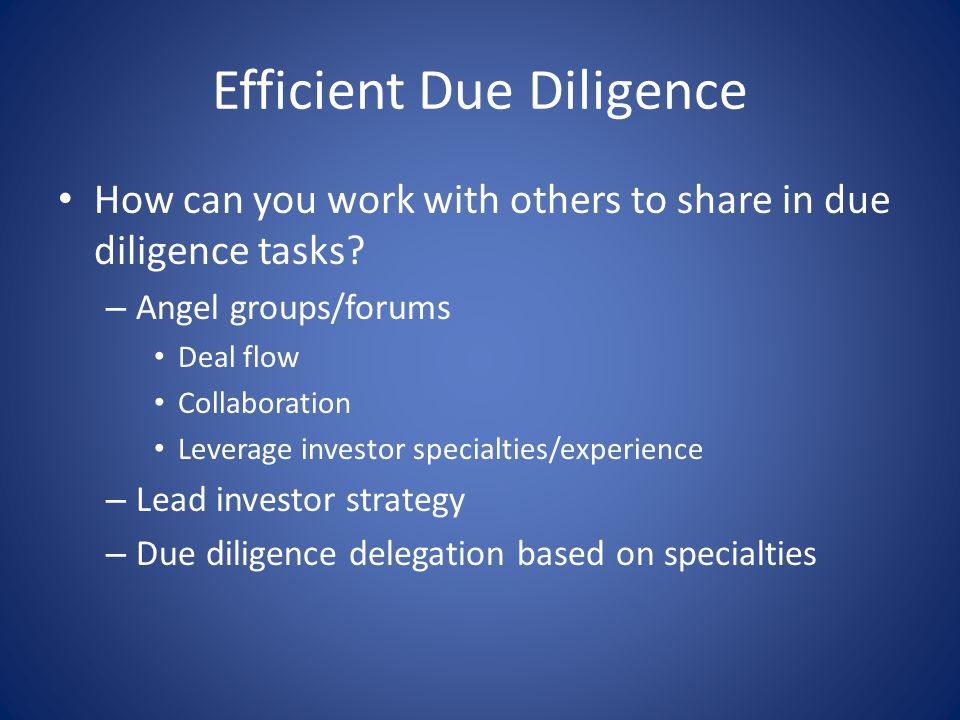 Efficient Due Diligence How can you work with others to share in due diligence tasks? – Angel groups/forums Deal flow Collaboration Leverage investor