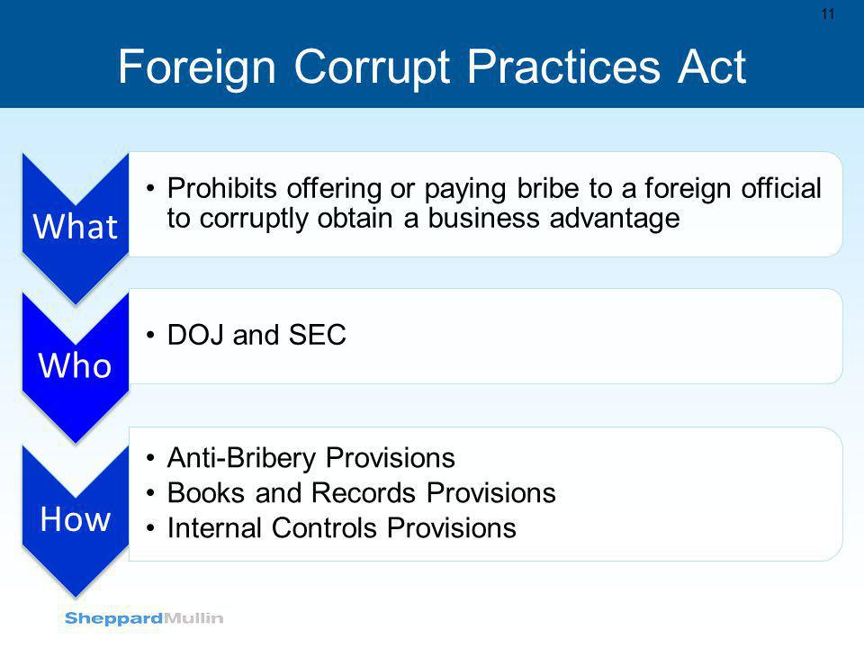 Foreign Corrupt Practices Act 11 What Prohibits offering or paying bribe to a foreign official to corruptly obtain a business advantage Who DOJ and SE