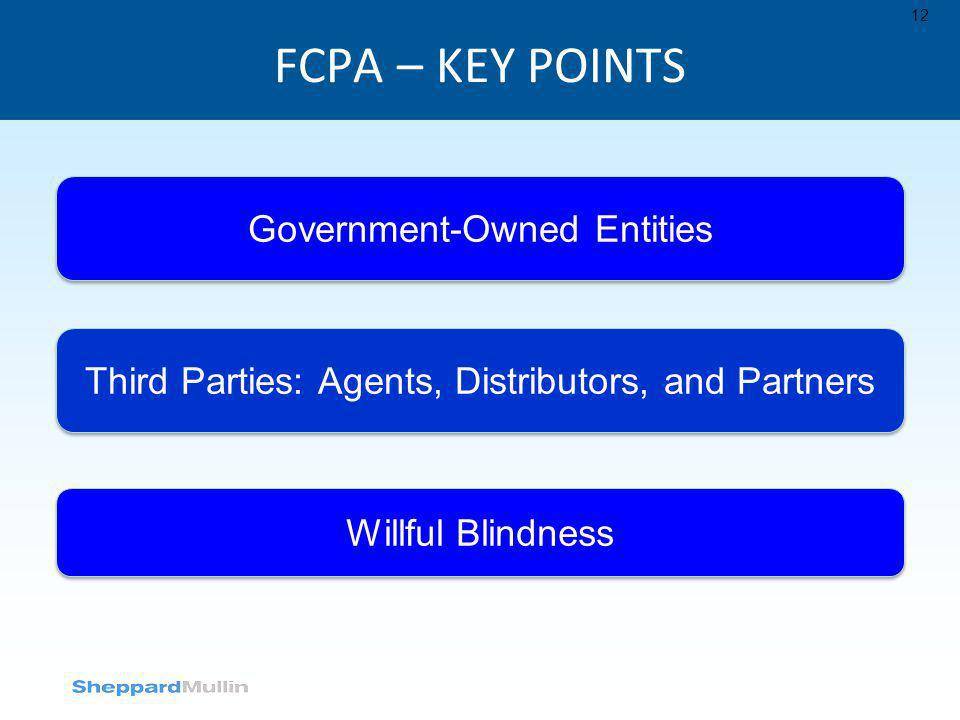 FCPA – KEY POINTS 12 Government-Owned Entities Third Parties: Agents, Distributors, and Partners Willful Blindness