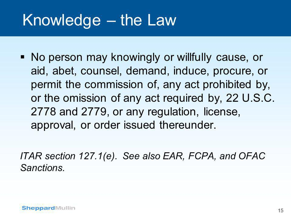 15 Knowledge – the Law  No person may knowingly or willfully cause, or aid, abet, counsel, demand, induce, procure, or permit the commission of, any