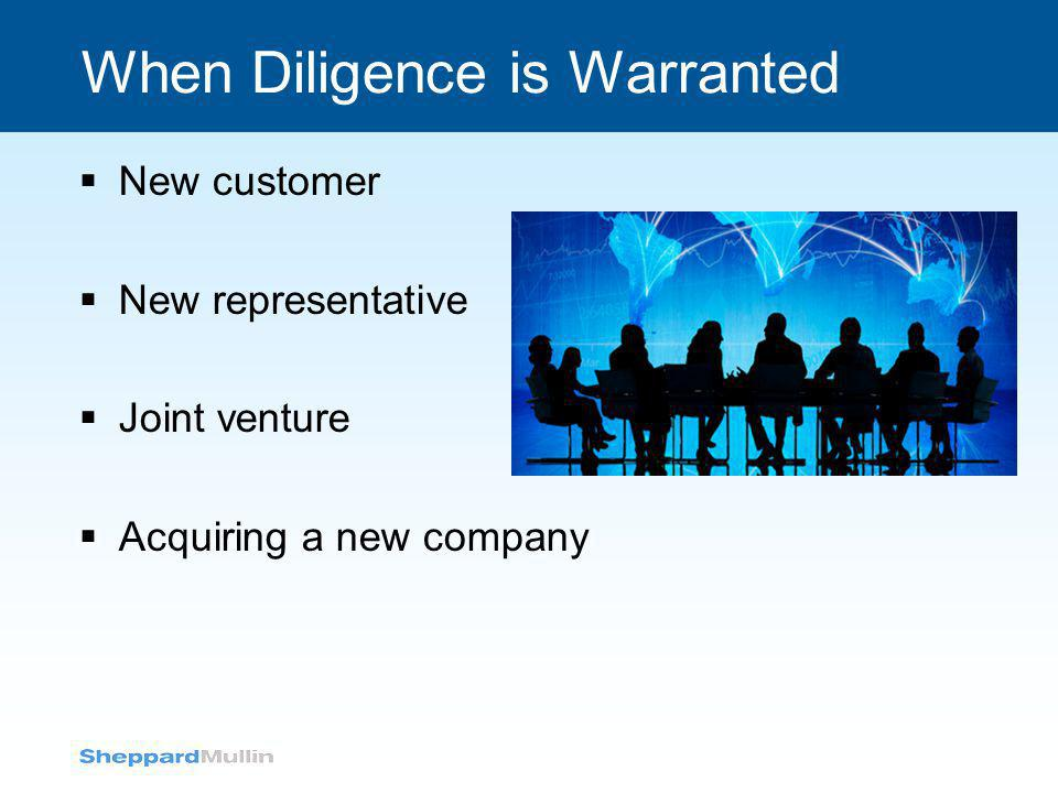 When Diligence is Warranted  New customer  New representative  Joint venture  Acquiring a new company