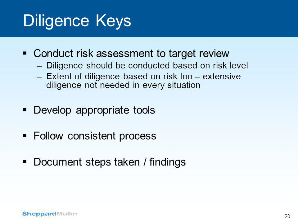 20 Diligence Keys  Conduct risk assessment to target review –Diligence should be conducted based on risk level –Extent of diligence based on risk too