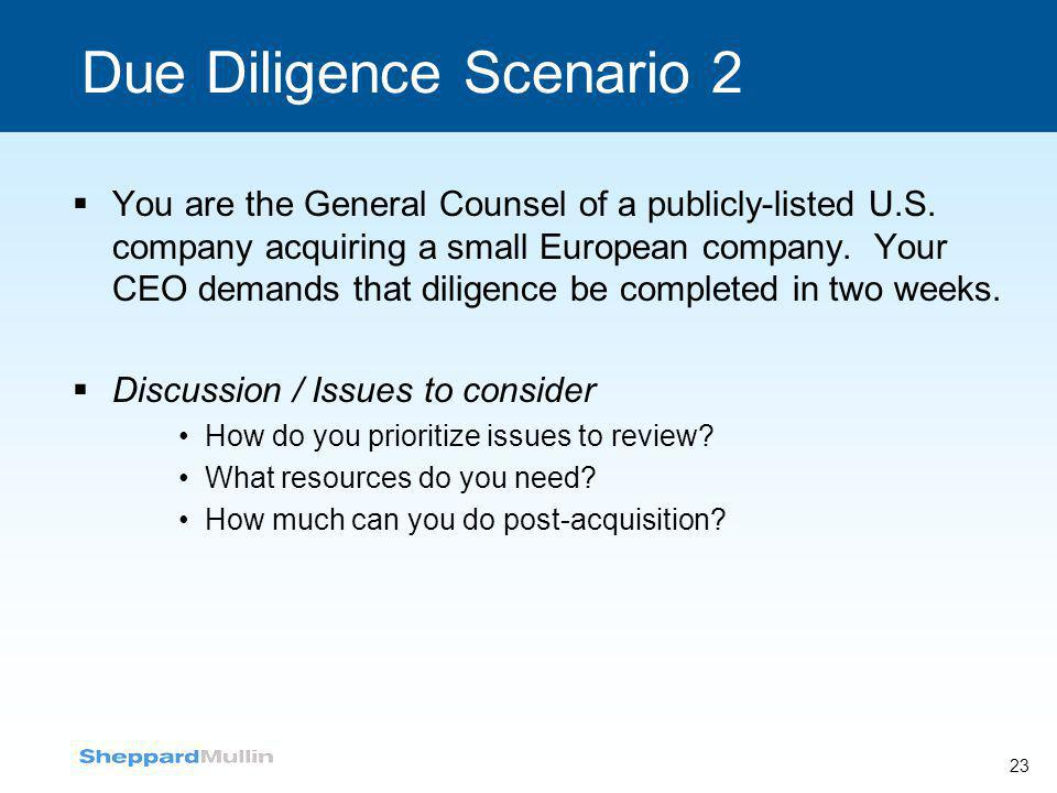 23 Due Diligence Scenario 2  You are the General Counsel of a publicly-listed U.S. company acquiring a small European company. Your CEO demands that