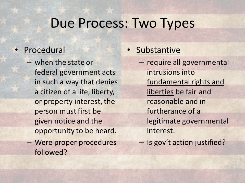 Due Process: Two Types Procedural – when the state or federal government acts in such a way that denies a citizen of a life, liberty, or property inte