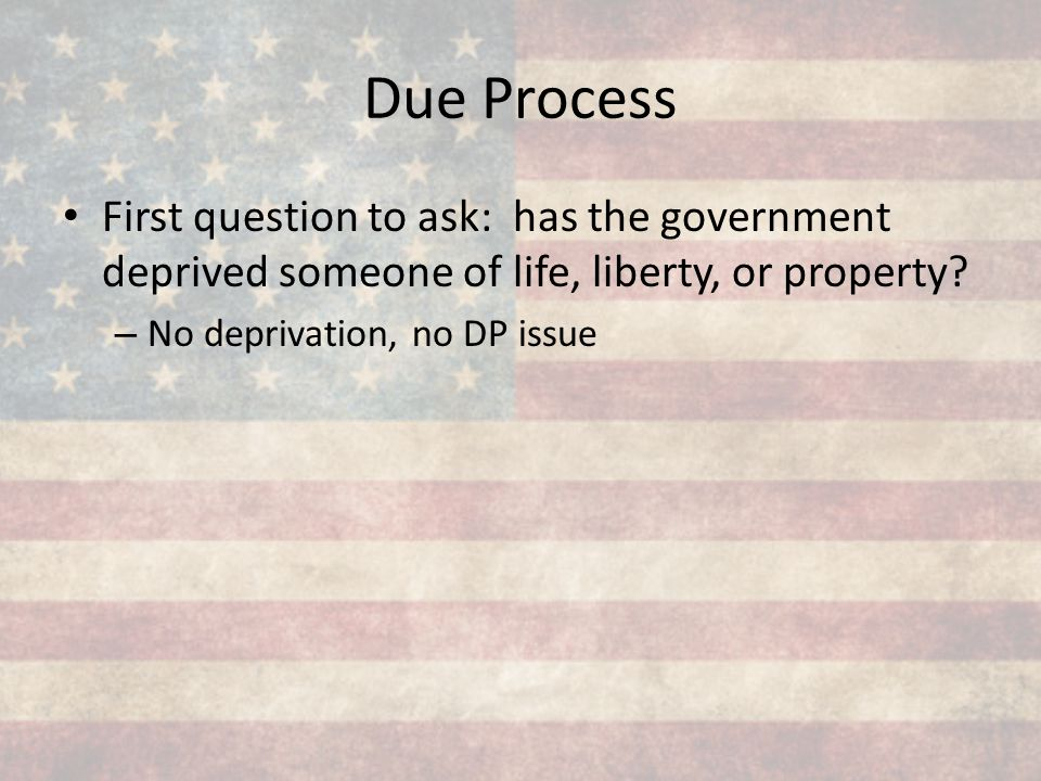 Due Process First question to ask: has the government deprived someone of life, liberty, or property? – No deprivation, no DP issue