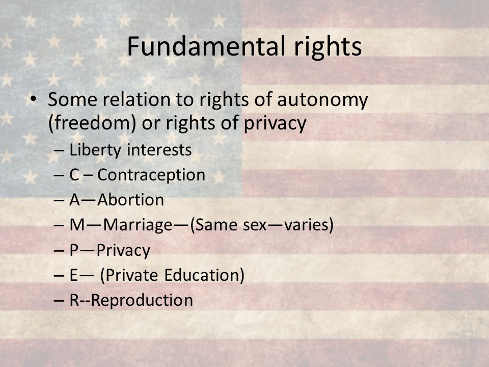 Fundamental rights Some relation to rights of autonomy (freedom) or rights of privacy – Liberty interests – C – Contraception – A—Abortion – M—Marriag