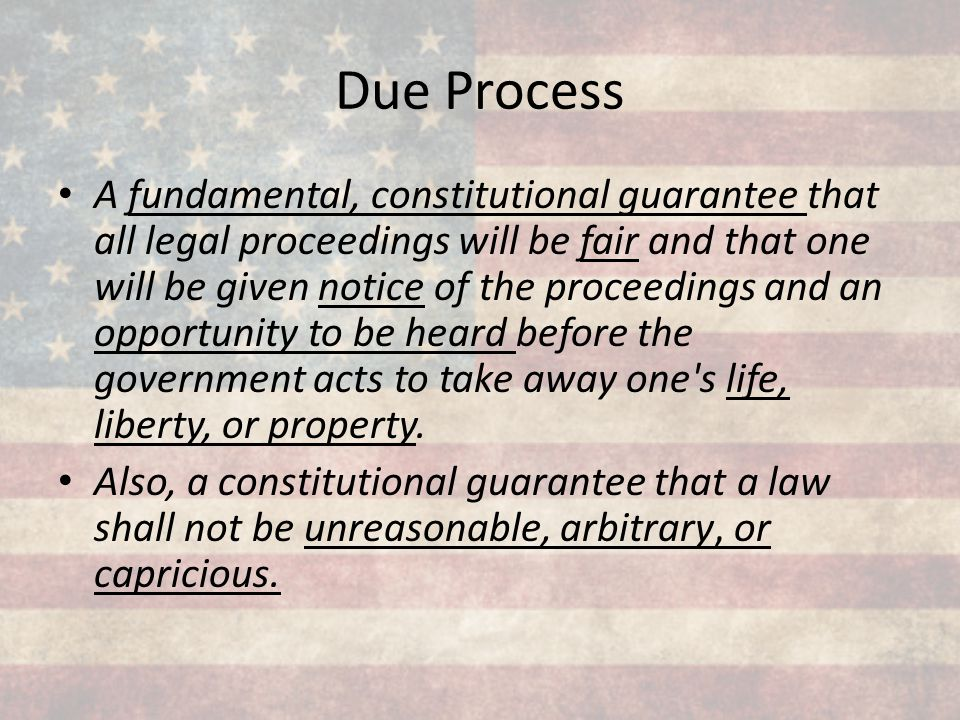 A fundamental, constitutional guarantee that all legal proceedings will be fair and that one will be given notice of the proceedings and an opportunit