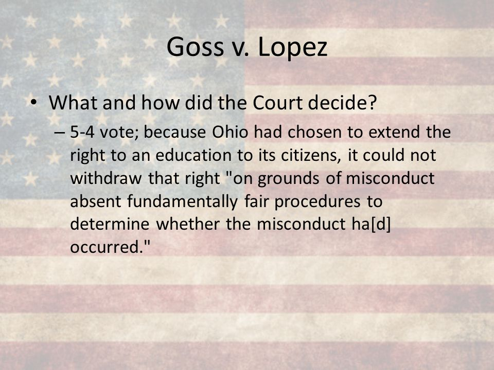 Goss v. Lopez What and how did the Court decide? – 5-4 vote; because Ohio had chosen to extend the right to an education to its citizens, it could not