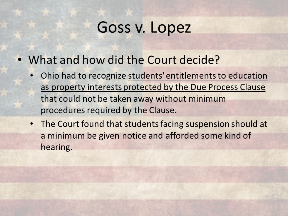 Goss v. Lopez What and how did the Court decide? Ohio had to recognize students' entitlements to education as property interests protected by the Due