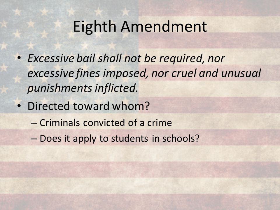Eighth Amendment Excessive bail shall not be required, nor excessive fines imposed, nor cruel and unusual punishments inflicted. Directed toward whom?