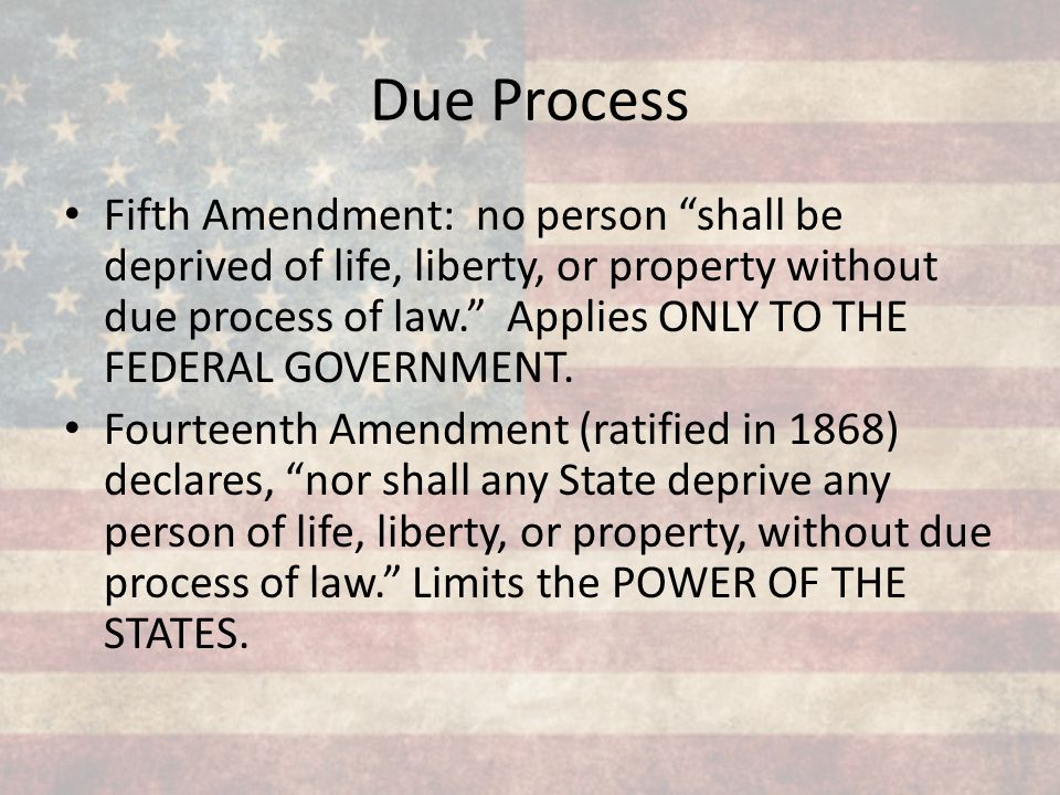 """Due Process Fifth Amendment: no person """"shall be deprived of life, liberty, or property without due process of law."""" Applies ONLY TO THE FEDERAL GOVER"""