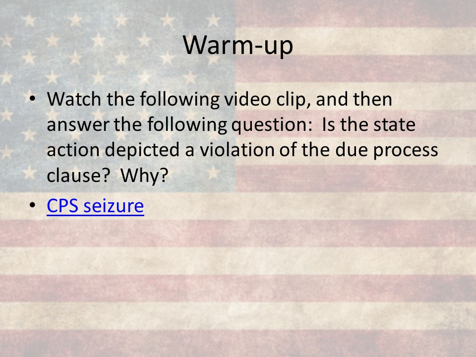 Warm-up Watch the following video clip, and then answer the following question: Is the state action depicted a violation of the due process clause? Wh