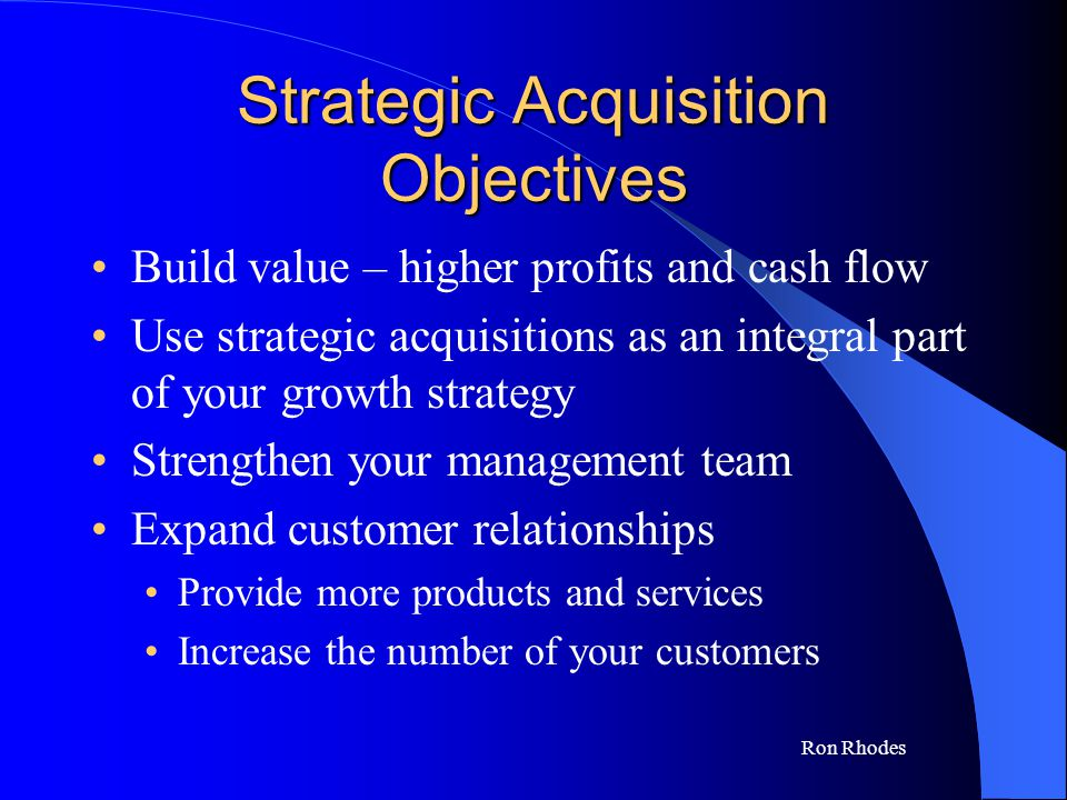 Ron Rhodes Strategic Acquisition Objectives Build value – higher profits and cash flow Use strategic acquisitions as an integral part of your growth strategy Strengthen your management team Expand customer relationships Provide more products and services Increase the number of your customers