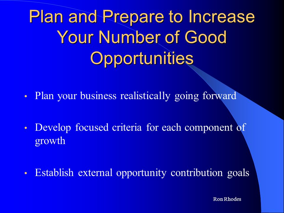 Ron Rhodes Plan and Prepare to Increase Your Number of Good Opportunities Plan your business realistically going forward Develop focused criteria for each component of growth Establish external opportunity contribution goals