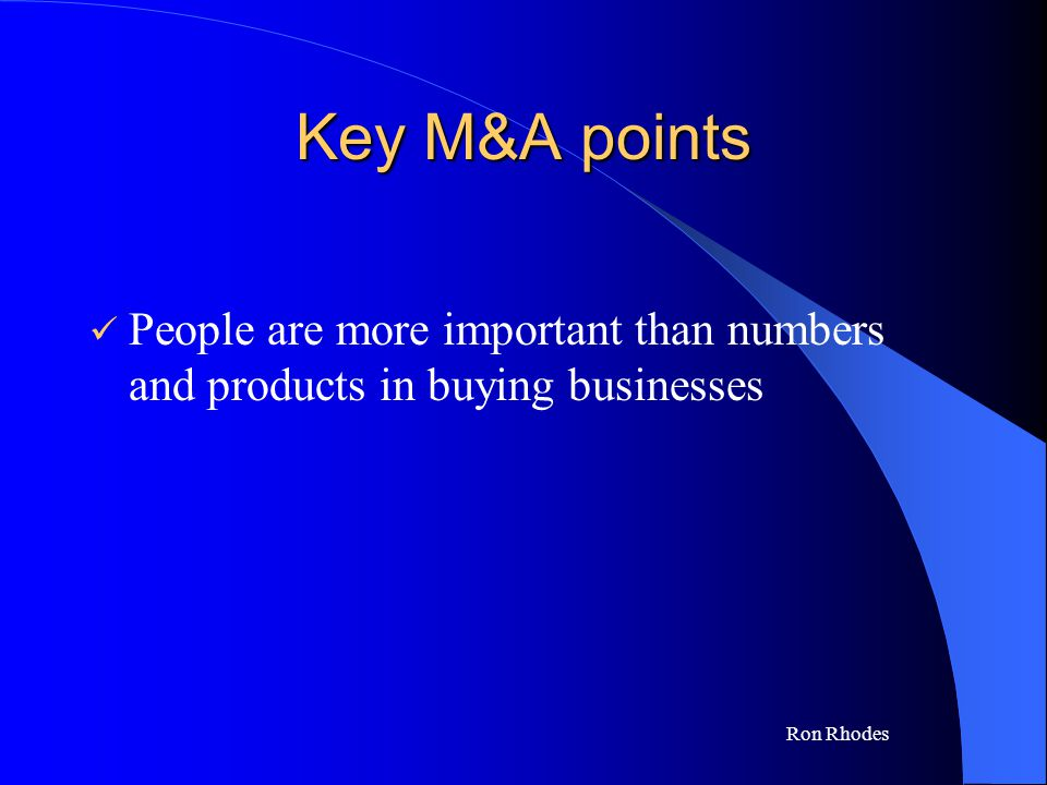 Ron Rhodes Key M&A points People are more important than numbers and products in buying businesses