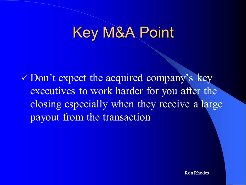 Ron Rhodes Key M&A Point Don't expect the acquired company's key executives to work harder for you after the closing especially when they receive a large payout from the transaction