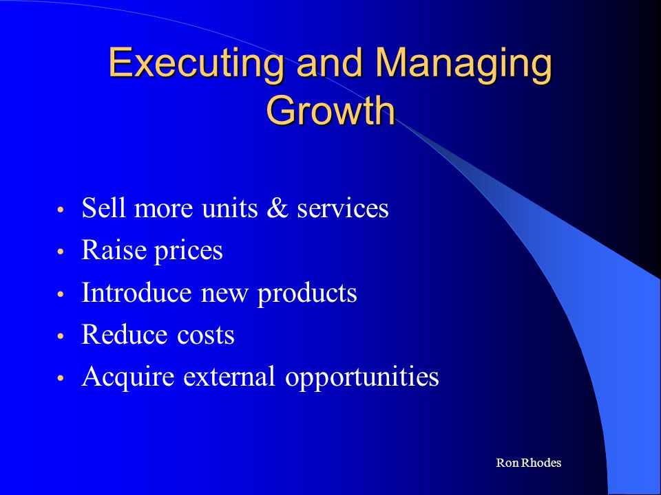 Ron Rhodes Executing and Managing Growth Sell more units & services Raise prices Introduce new products Reduce costs Acquire external opportunities