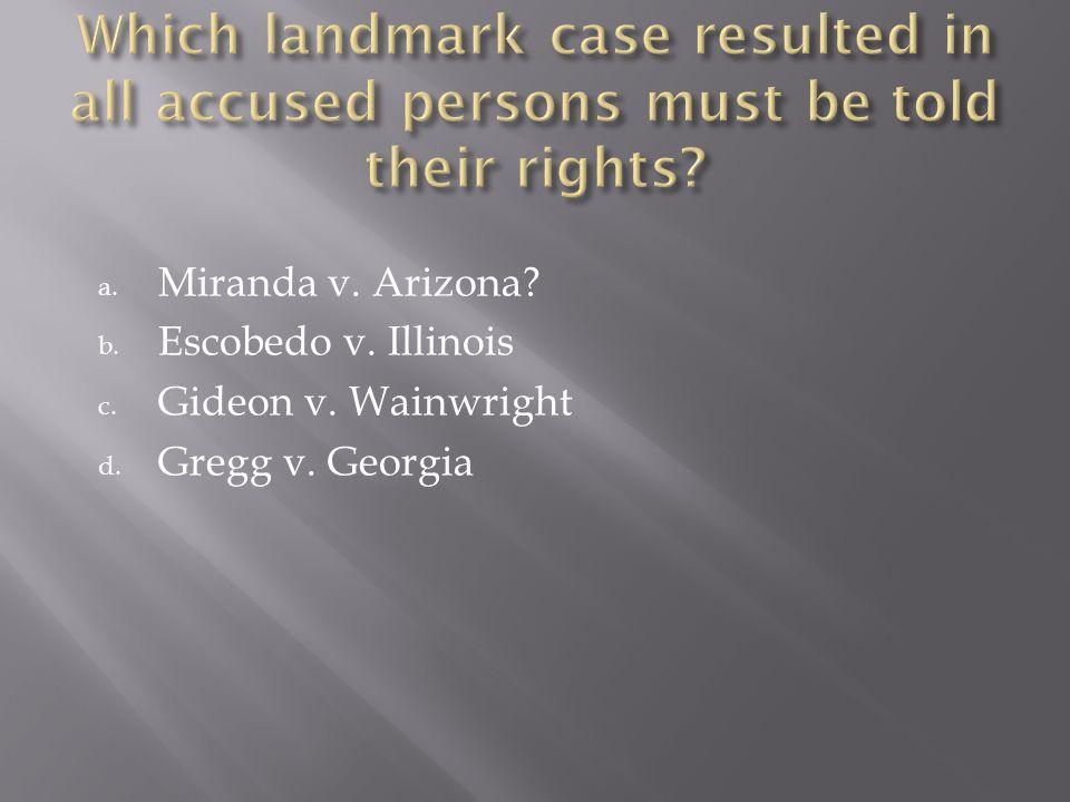 a. Miranda v. Arizona? b. Escobedo v. Illinois c. Gideon v. Wainwright d. Gregg v. Georgia
