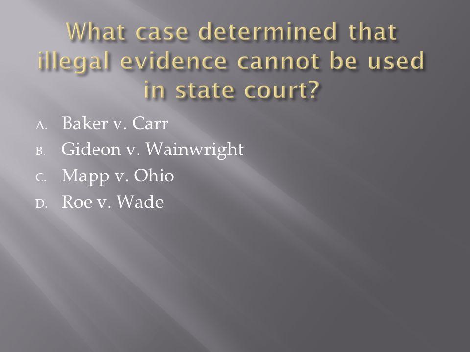 A. Baker v. Carr B. Gideon v. Wainwright C. Mapp v. Ohio D. Roe v. Wade