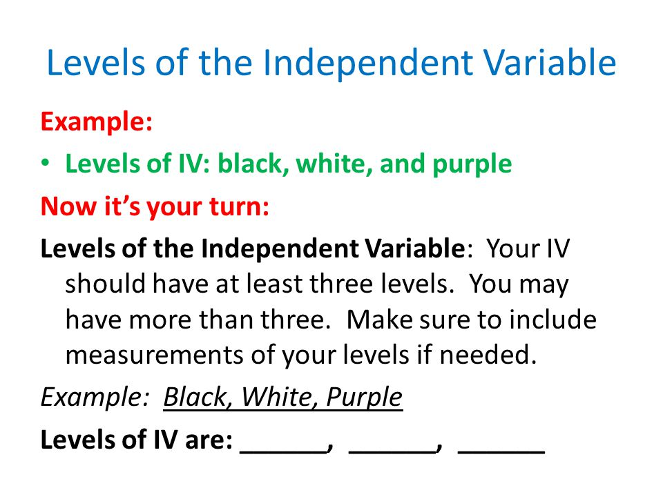 Dependent Variable Example: DV: The temperature in *F Now It's Your Turn: What will change as a result of the IV.