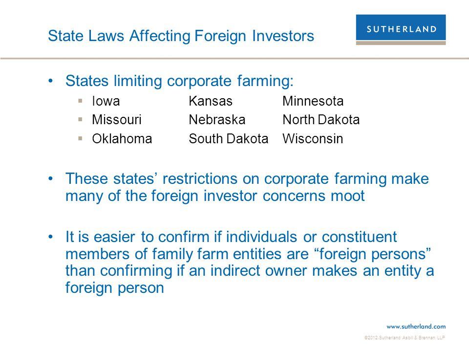 ©2012 Sutherland Asbill & Brennan LLP State Laws Affecting Foreign Investors States limiting corporate farming:  IowaKansasMinnesota  MissouriNebras